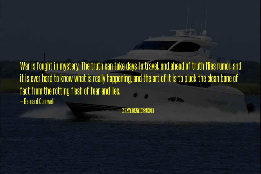 The Art Of War Sayings By Bernard Cornwell: War is fought in mystery. The truth can take days to travel, and ahead of