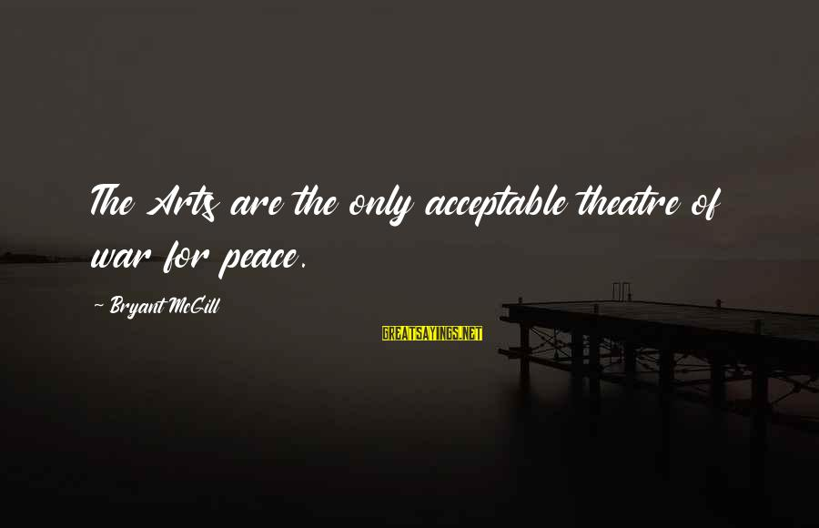The Art Of War Sayings By Bryant McGill: The Arts are the only acceptable theatre of war for peace.