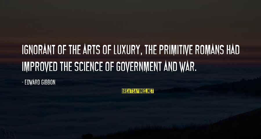 The Art Of War Sayings By Edward Gibbon: Ignorant of the arts of luxury, the primitive Romans had improved the science of government
