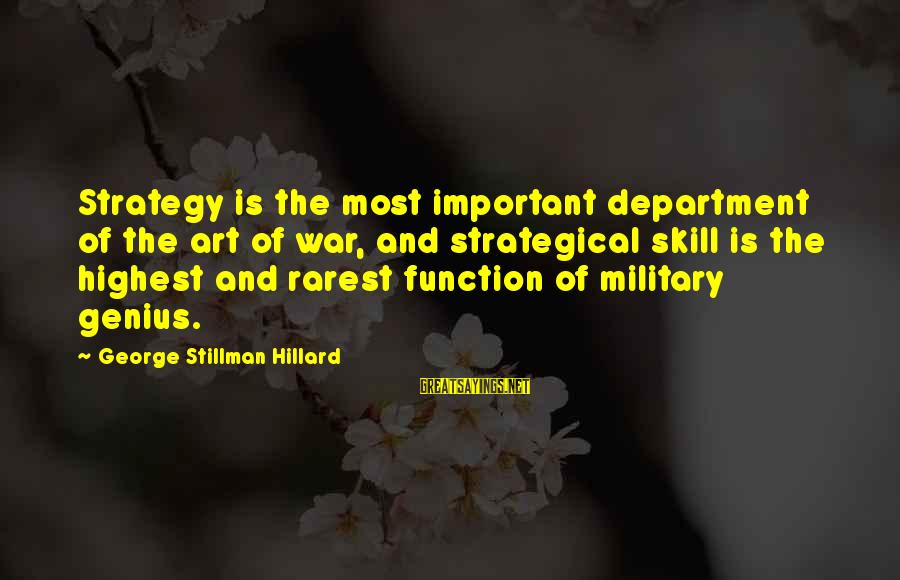 The Art Of War Sayings By George Stillman Hillard: Strategy is the most important department of the art of war, and strategical skill is