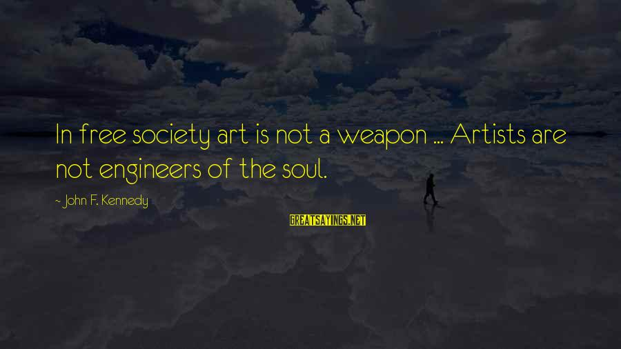 The Art Of War Sayings By John F. Kennedy: In free society art is not a weapon ... Artists are not engineers of the