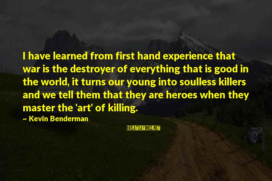 The Art Of War Sayings By Kevin Benderman: I have learned from first hand experience that war is the destroyer of everything that