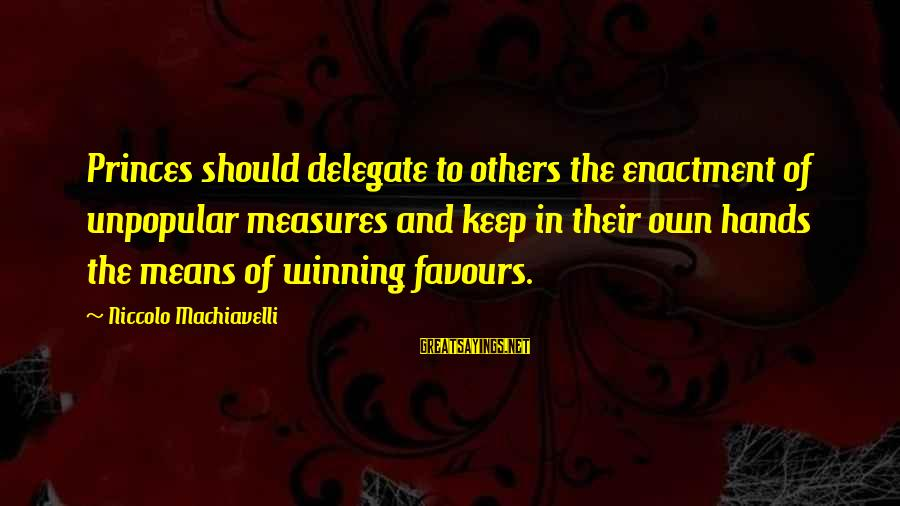 The Art Of War Sayings By Niccolo Machiavelli: Princes should delegate to others the enactment of unpopular measures and keep in their own