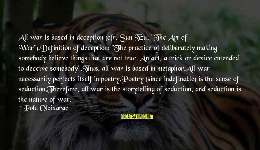 "The Art Of War Sayings By Pola Oloixarac: All war is based in deception (cfr. Sun Tzu, ""The Art of War"").Definition of deception:"