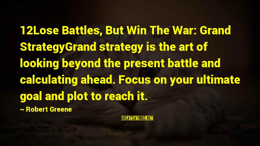 The Art Of War Sayings By Robert Greene: 12Lose Battles, But Win The War: Grand StrategyGrand strategy is the art of looking beyond