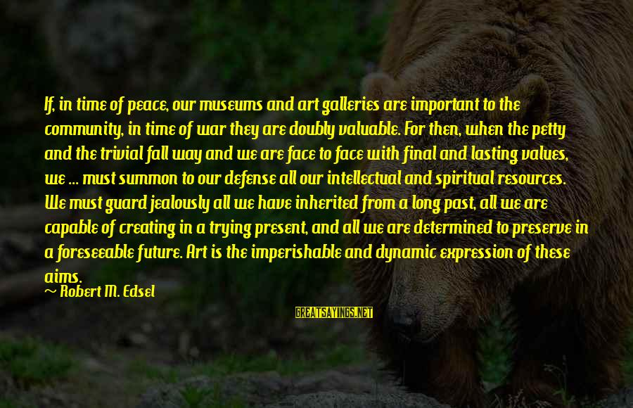 The Art Of War Sayings By Robert M. Edsel: If, in time of peace, our museums and art galleries are important to the community,