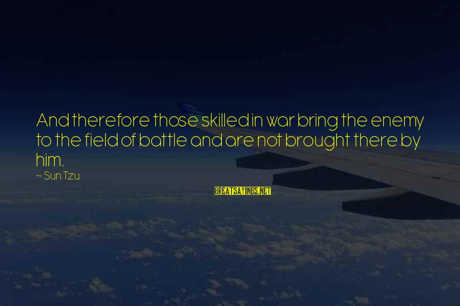 The Art Of War Sayings By Sun Tzu: And therefore those skilled in war bring the enemy to the field of battle and