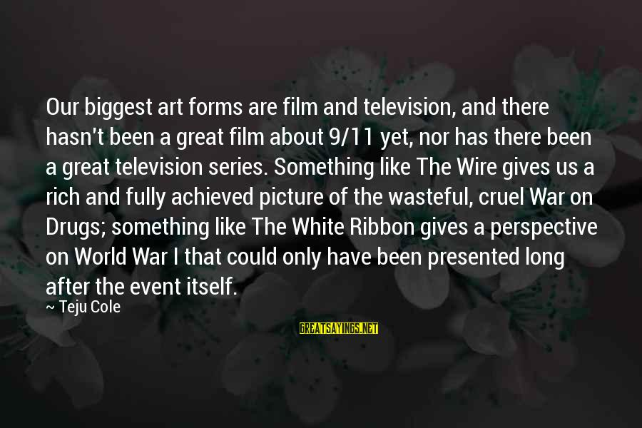 The Art Of War Sayings By Teju Cole: Our biggest art forms are film and television, and there hasn't been a great film
