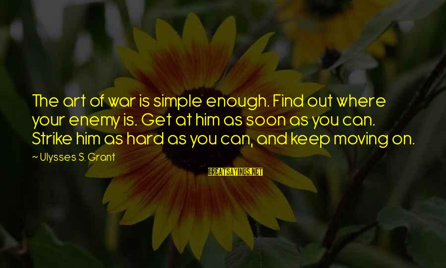 The Art Of War Sayings By Ulysses S. Grant: The art of war is simple enough. Find out where your enemy is. Get at