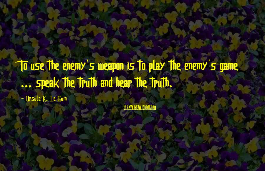 The Art Of War Sayings By Ursula K. Le Guin: To use the enemy's weapon is to play the enemy's game ... speak the truth