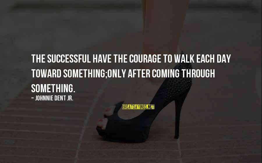 The Bcs System Sayings By Johnnie Dent Jr.: The successful have the courage to walk each day toward something;only after coming through something.