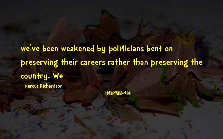 The Bcs System Sayings By Marcus Richardson: we've been weakened by politicians bent on preserving their careers rather than preserving the country.