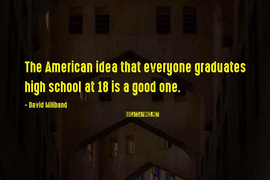 The Best Bill Brasky Sayings By David Miliband: The American idea that everyone graduates high school at 18 is a good one.