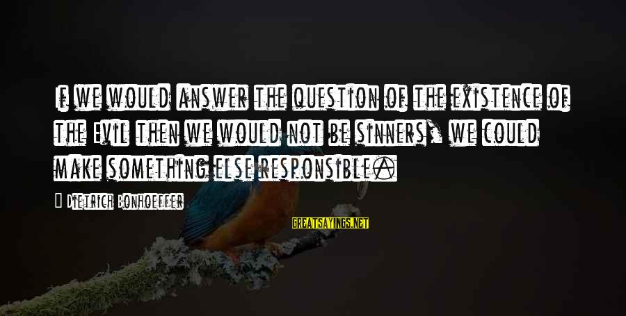 The Best Bill Brasky Sayings By Dietrich Bonhoeffer: If we would answer the question of the existence of the Evil then we would