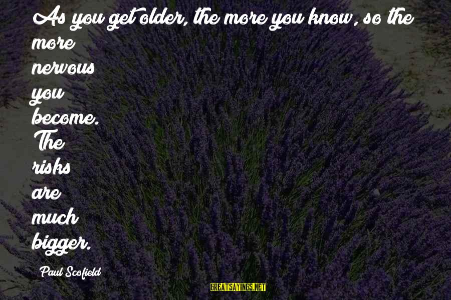 The Best Bill Brasky Sayings By Paul Scofield: As you get older, the more you know, so the more nervous you become. The