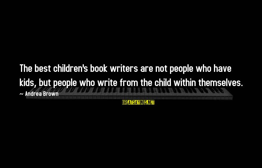 The Best Children's Book Sayings By Andrea Brown: The best children's book writers are not people who have kids, but people who write