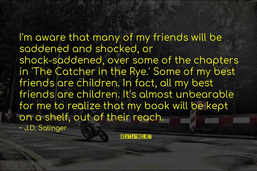 The Best Children's Book Sayings By J.D. Salinger: I'm aware that many of my friends will be saddened and shocked, or shock-saddened, over