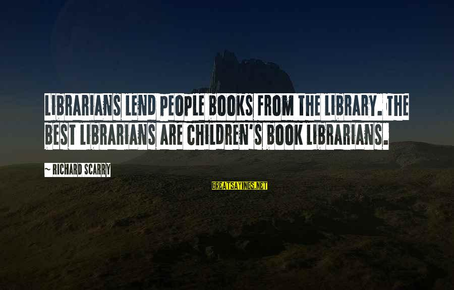 The Best Children's Book Sayings By Richard Scarry: Librarians lend people books from the library. The best librarians are children's book librarians.
