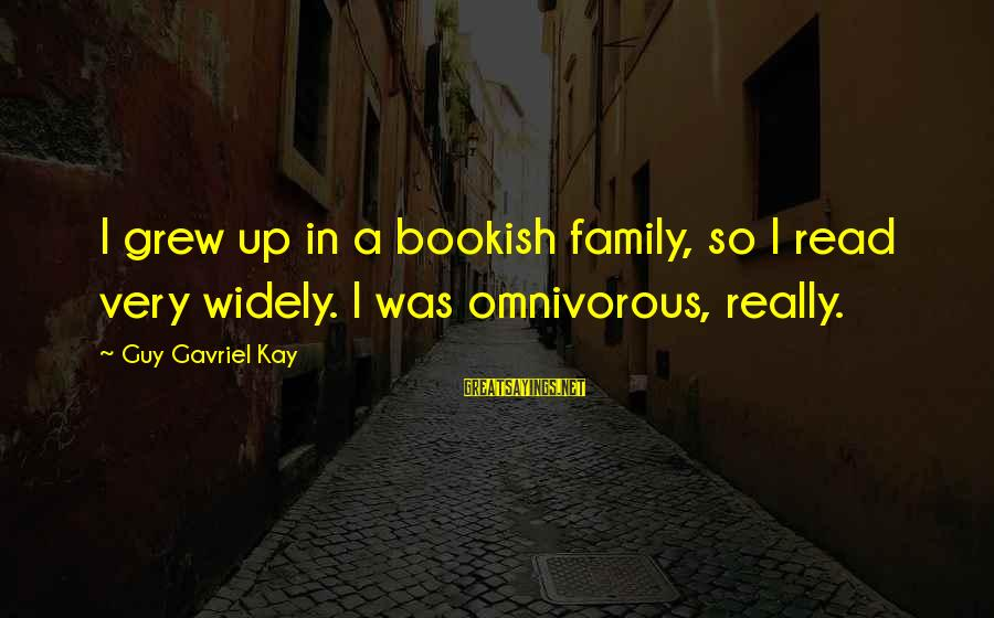 The Best Family Guy Sayings By Guy Gavriel Kay: I grew up in a bookish family, so I read very widely. I was omnivorous,