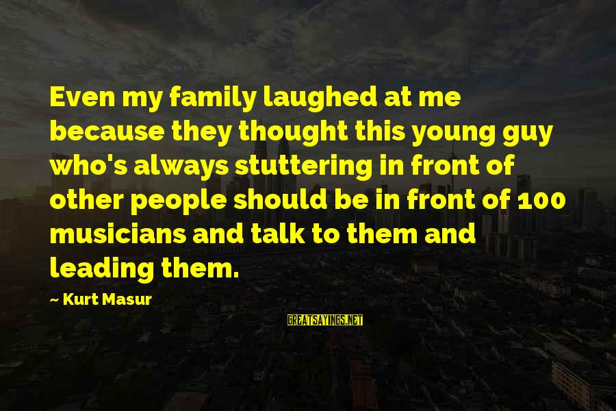 The Best Family Guy Sayings By Kurt Masur: Even my family laughed at me because they thought this young guy who's always stuttering