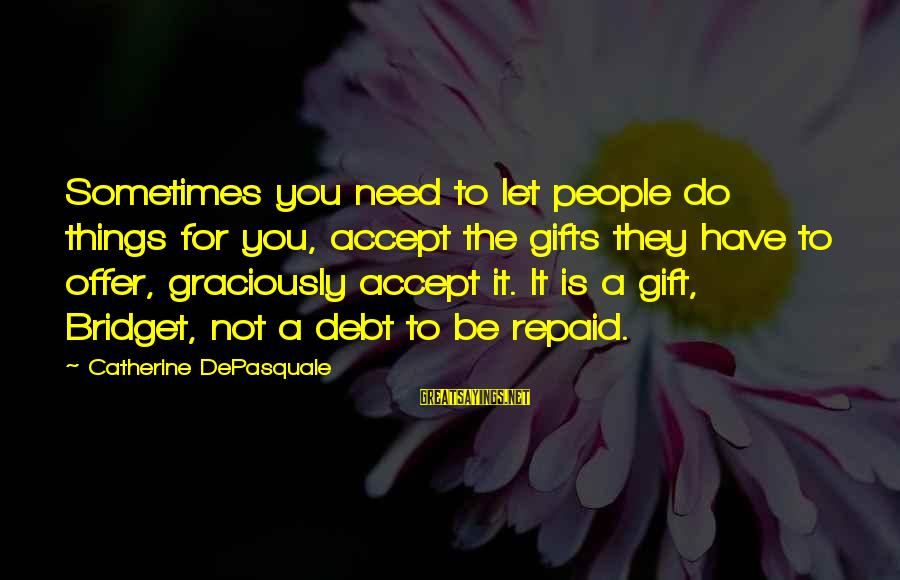 The Best Gifts Are Not Things Sayings By Catherine DePasquale: Sometimes you need to let people do things for you, accept the gifts they have