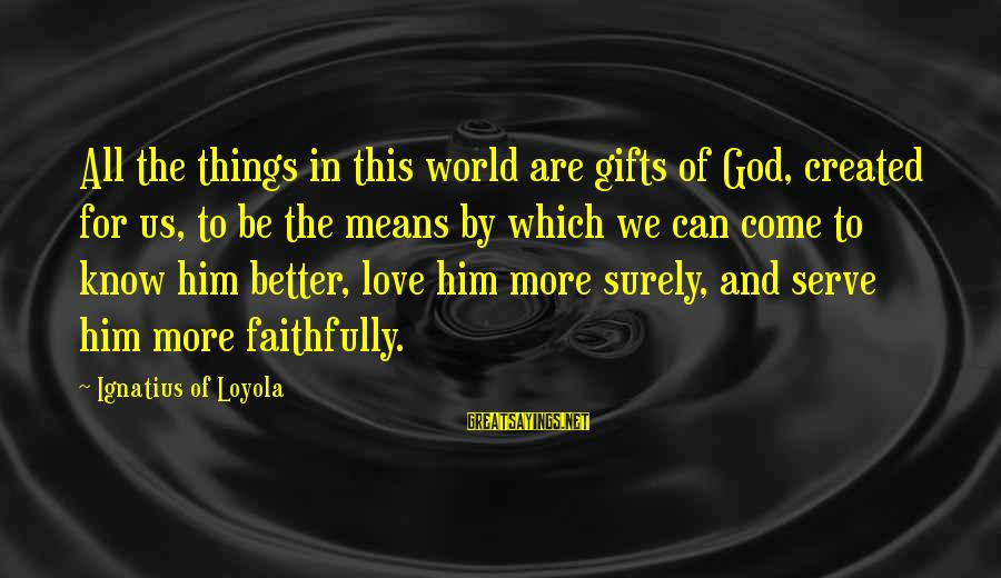 The Best Gifts Are Not Things Sayings By Ignatius Of Loyola: All the things in this world are gifts of God, created for us, to be