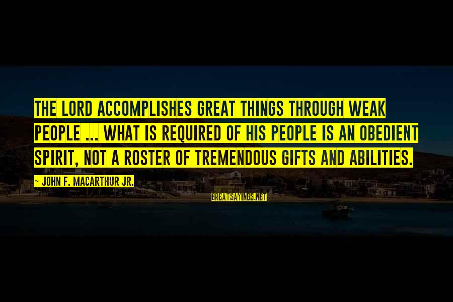 The Best Gifts Are Not Things Sayings By John F. MacArthur Jr.: The Lord accomplishes great things through weak people ... What is required of His people