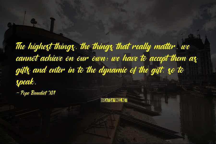 The Best Gifts Are Not Things Sayings By Pope Benedict XVI: The highest things, the things that really matter, we cannot achieve on our own; we