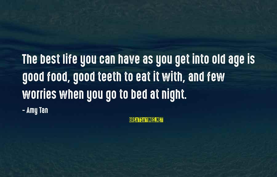The Best Good Night Sayings By Amy Tan: The best life you can have as you get into old age is good food,