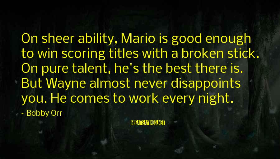 The Best Good Night Sayings By Bobby Orr: On sheer ability, Mario is good enough to win scoring titles with a broken stick.