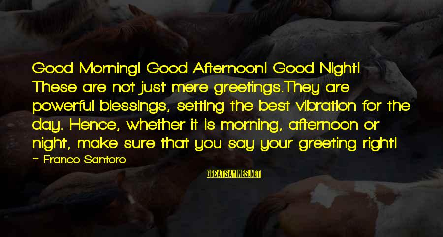 The Best Good Night Sayings By Franco Santoro: Good Morning! Good Afternoon! Good Night! These are not just mere greetings.They are powerful blessings,