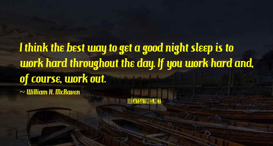 The Best Good Night Sayings By William H. McRaven: I think the best way to get a good night sleep is to work hard