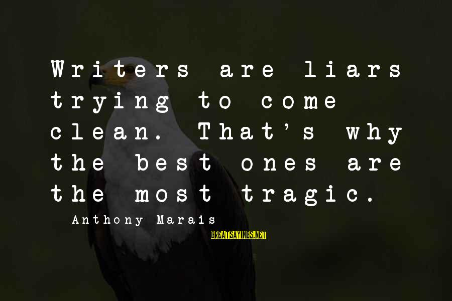The Best Liars Sayings By Anthony Marais: Writers are liars trying to come clean. That's why the best ones are the most