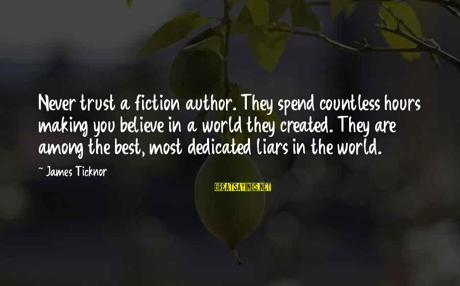 The Best Liars Sayings By James Ticknor: Never trust a fiction author. They spend countless hours making you believe in a world