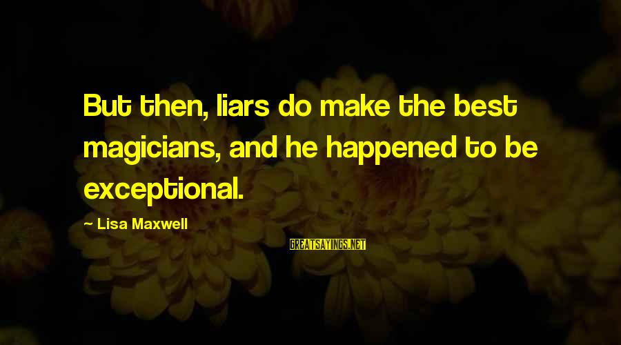 The Best Liars Sayings By Lisa Maxwell: But then, liars do make the best magicians, and he happened to be exceptional.