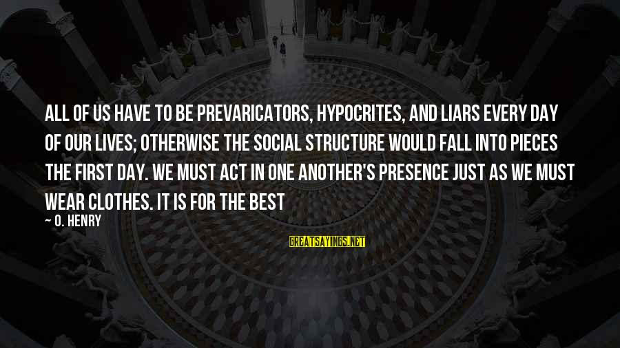 The Best Liars Sayings By O. Henry: All of us have to be prevaricators, hypocrites, and liars every day of our lives;