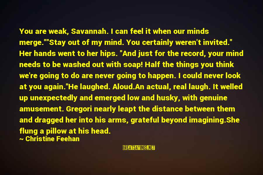 """The Best Things Happen Unexpectedly Sayings By Christine Feehan: You are weak, Savannah. I can feel it when our minds merge.""""""""Stay out of my"""