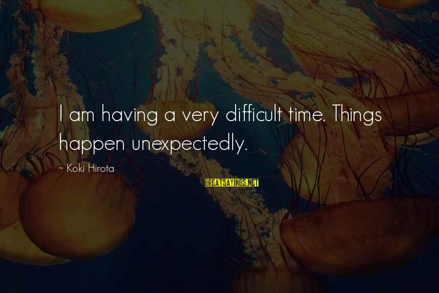 The Best Things Happen Unexpectedly Sayings By Koki Hirota: I am having a very difficult time. Things happen unexpectedly.
