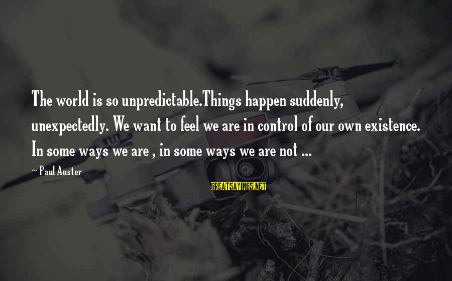 The Best Things Happen Unexpectedly Sayings By Paul Auster: The world is so unpredictable.Things happen suddenly, unexpectedly. We want to feel we are in