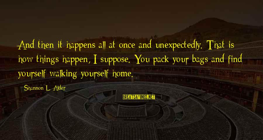 The Best Things Happen Unexpectedly Sayings By Shannon L. Alder: And then it happens all at once and unexpectedly. That is how things happen, I