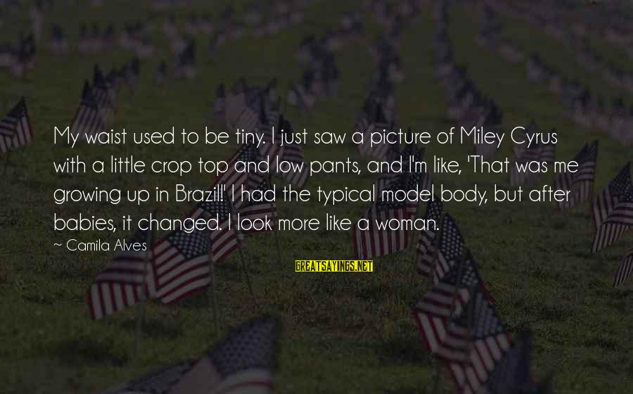 The Body Of A Woman Sayings By Camila Alves: My waist used to be tiny. I just saw a picture of Miley Cyrus with