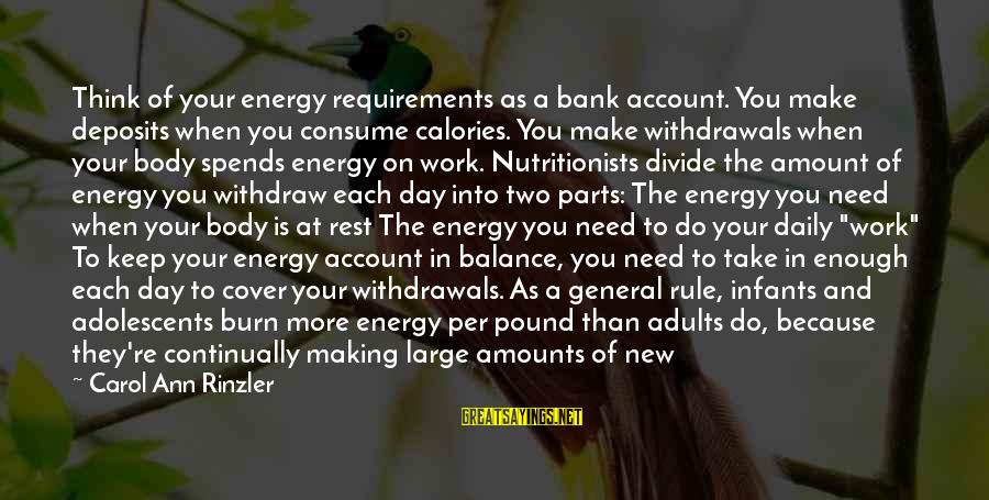The Body Of A Woman Sayings By Carol Ann Rinzler: Think of your energy requirements as a bank account. You make deposits when you consume