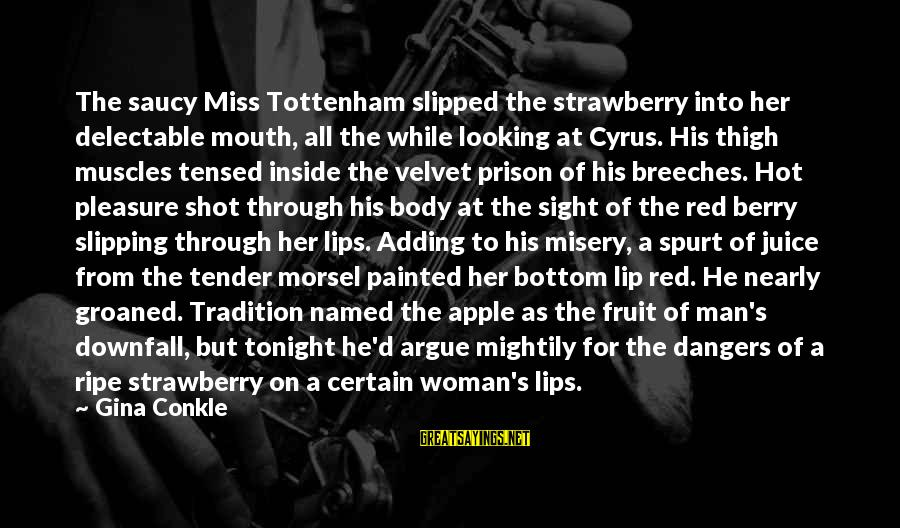 The Body Of A Woman Sayings By Gina Conkle: The saucy Miss Tottenham slipped the strawberry into her delectable mouth, all the while looking