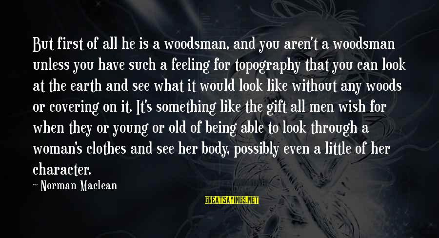 The Body Of A Woman Sayings By Norman Maclean: But first of all he is a woodsman, and you aren't a woodsman unless you