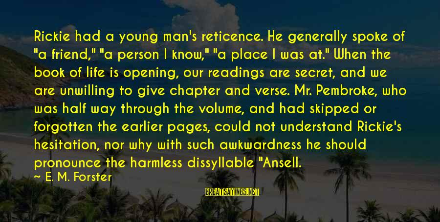 """The Book The Secret Sayings By E. M. Forster: Rickie had a young man's reticence. He generally spoke of """"a friend,"""" """"a person I"""