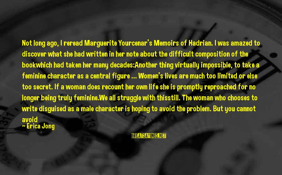 The Book The Secret Sayings By Erica Jong: Not long ago, I reread Marguerite Yourcenar's Memoirs of Hadrian. I was amazed to discover