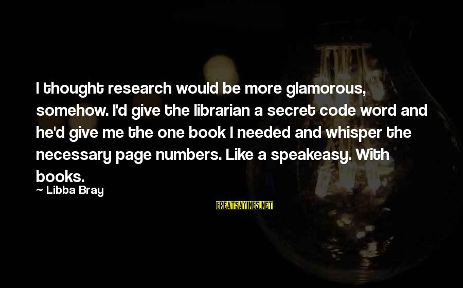 The Book The Secret Sayings By Libba Bray: I thought research would be more glamorous, somehow. I'd give the librarian a secret code