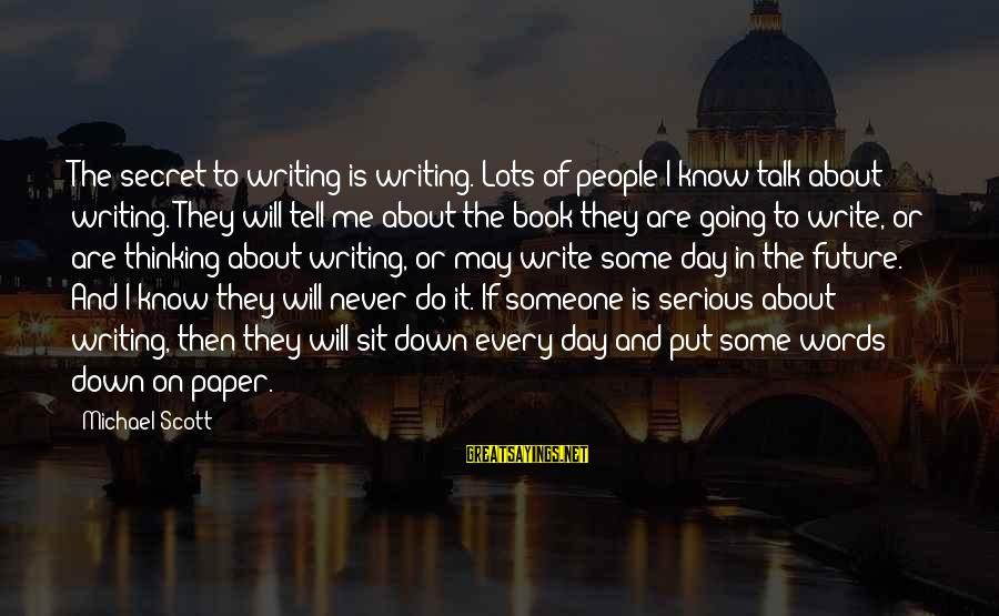 The Book The Secret Sayings By Michael Scott: The secret to writing is writing. Lots of people I know talk about writing. They