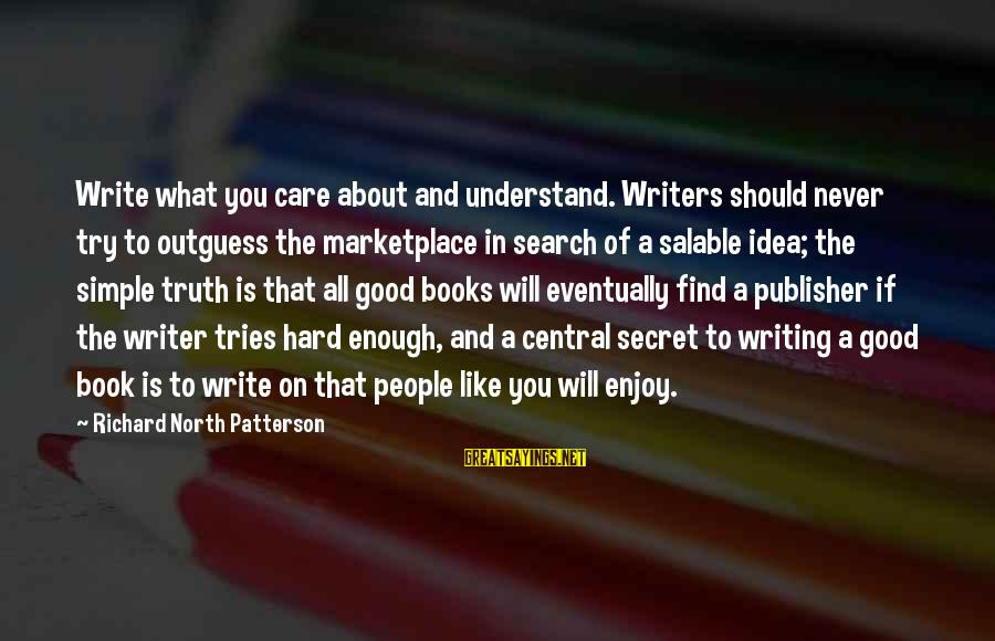 The Book The Secret Sayings By Richard North Patterson: Write what you care about and understand. Writers should never try to outguess the marketplace