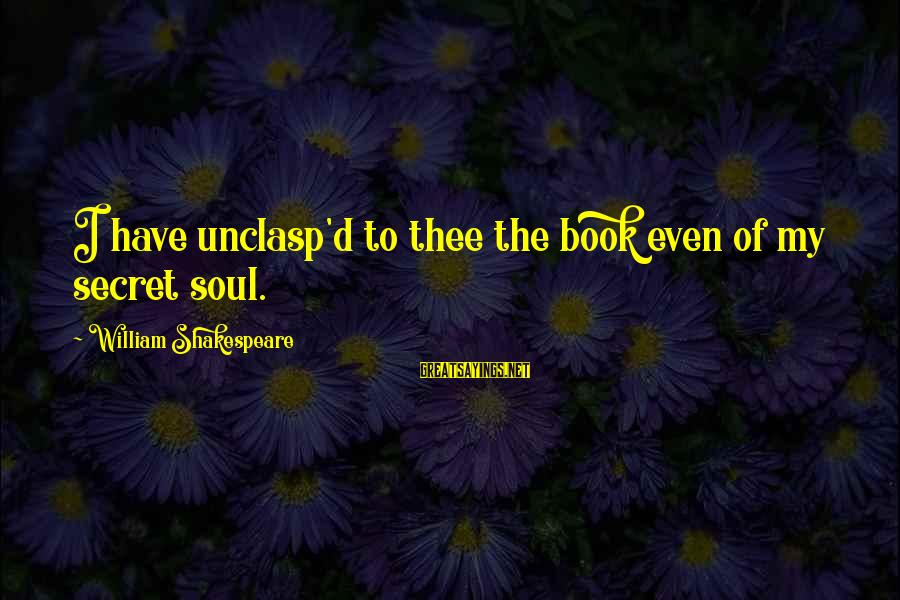 The Book The Secret Sayings By William Shakespeare: I have unclasp'd to thee the book even of my secret soul.